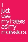 i-just-use-my-haters-as-my-motivators